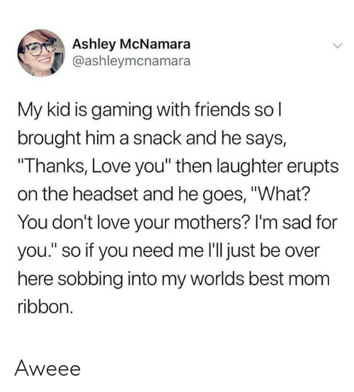 """worlds best: Ashley McNamara  @ashleymcnamara  My kid is gaming with friends sol  brought him a snack and he says,  """"Thanks, Love you"""" then laughter erupts  on the headset and he goes, """"What?  You don't love your mothers? I'm sad for  you."""" so if you need me l'll just be over  here sobbing into my worlds best mom  ribbon. Aweee"""