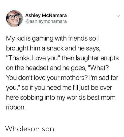 """worlds best: Ashley McNamara  @ashleymcnamara  My kid is gaming with friends sol  brought him a snack and he says,  """"Thanks, Love you"""" then laughter erupts  on the headset and he goes, """"What?  You don't love your mothers? I'm sad for  you."""" so if you need me 'll just be over  here sobbing into my worlds best mom  ribbon. Wholeson son"""
