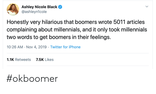 articles: Ashley Nicole Black  @ashleyn1cole  Honestly very hilarious that boomers wrote 5011 articles  complaining about millennials, and it only took millennials  two words to get boomers in their feelings.  10:26 AM Nov 4, 2019 Twitter for iPhone  1.1K Retweets  7.5K Likes #okboomer