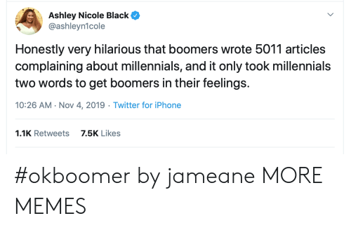 articles: Ashley Nicole Black  @ashleyn1cole  Honestly very hilarious that boomers wrote 5011 articles  complaining about millennials, and it only took millennials  two words to get boomers in their feelings.  10:26 AM Nov 4, 2019 Twitter for iPhone  1.1K Retweets  7.5K Likes #okboomer by jameane MORE MEMES