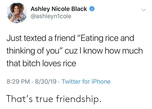 """thinking of you: Ashley Nicole Black  @ashleyn1cole  Just texted a friend """"Eating rice and  thinking of you"""" cuz I know how much  that bitch loves rice  8:29 PM 8/30/19 Twitter for iPhone That's true friendship."""