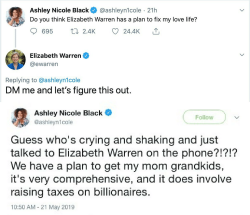 elizabeth: Ashley Nicole Black  Do you think Elizabeth Warren has a plan to fix my love life?  @ashleyn1cole · 21h  17 2.4K  695  24.4K  Elizabeth Warren  @ewarren  Replying to @ashleyn1cole  DM me and let's figure this out.  Ashley Nicole Black  Follow  @ashleyn1cole  Guess who's crying and shaking and just  talked to Elizabeth Warren on the phone?!?!?  We have a plan to get my mom grandkids,  it's very comprehensive, and it does involve  raising taxes on billionaires.  10:50 AM - 21 May 2019