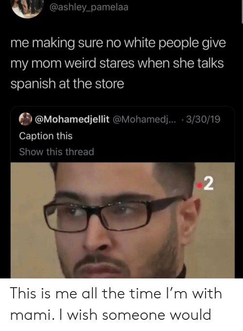 mohamed: @ashley_pamelaa  me making sure no white people give  my mom weird stares when she talks  spanish at the store  @Mohamedjellit @Mohamed.. 3/30/19  Caption this  Show this thread  2 This is me all the time I'm with mami. I wish someone would