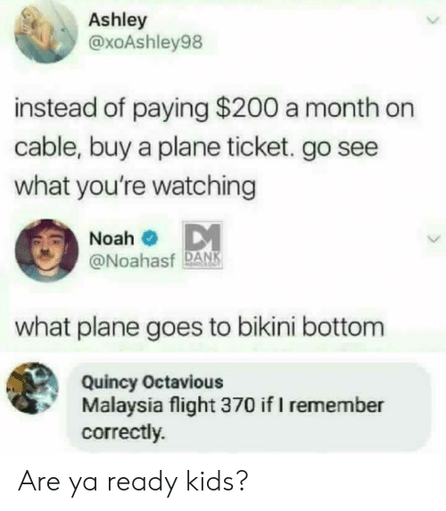quincy: Ashley  @xoAshley98  instead of paying $200 a month on  cable, buy a plane ticket. go see  what you're watching  Noah  @Noahasf DAN  what plane goes to bikini bottom  Quincy Octavious  Malaysia flight 370 if I remember  correctly. Are ya ready kids?