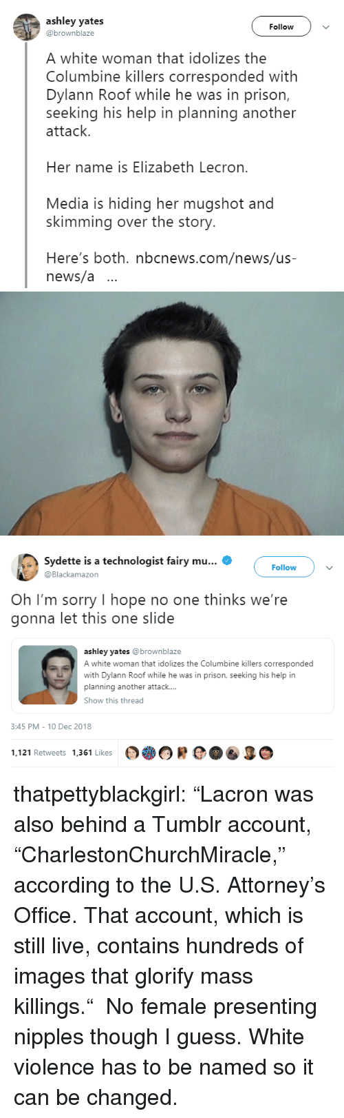 "oh-im-sorry: ashley yates  @brownblaze  Follow  A white woman that idolizes the  Columbine killers corresponded with  Dylann Roof while he was in prison,  seeking his help in planning another  attack.  Her name is Elizabeth Lecron.  Media is hiding her mugshot and  skimming over the story.  Here's both. nbcnews.com/news/us-  news/a ..   Sydette is a technologist fairy mu  Blackamazon  Follow  Oh I'm sorry I hope no one thinks we're  gonna let this one slide  ashley yates @brownblaze  A white woman that idolizes the Columbine killers corresponded  with Dylann Roof while he was in prison, seeking his help in  planning another attack....  Show this thread  3:45 PM-10 Dec 2018  1.121 Retweets 1361 Likes OOR  O thatpettyblackgirl:    ""Lacron was also behind a Tumblr account, ""CharlestonChurchMiracle,"" according to the U.S. Attorney's Office. That account, which is still live, contains hundreds of images that glorify mass killings.""  No female presenting nipples though I guess.     White violence has to be named so it can be changed."