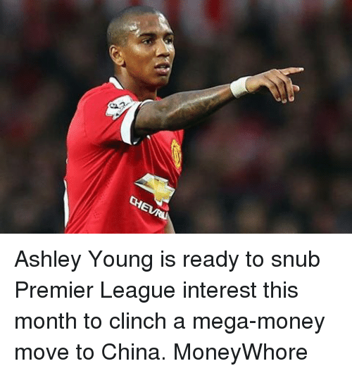 Memes, Premier League, and China: Ashley Young is ready to snub Premier League interest this month to clinch a mega-money move to China. MoneyWhore