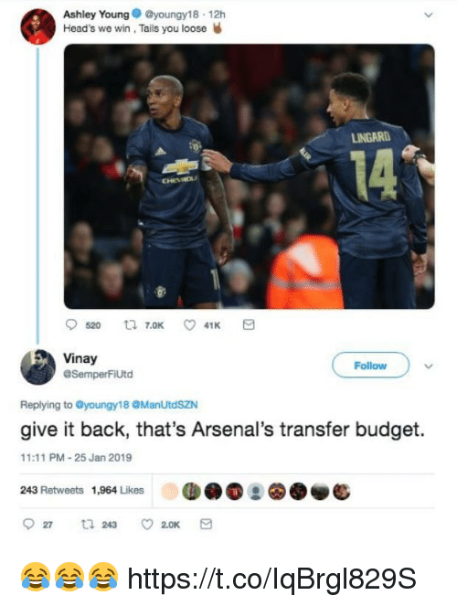 Lingard: Ashley Youngyoungy18 12h  Head's we win, Tails you loose W  LINGARD  14  Vinay  @SemperFiUtd  Follow  Replying to @youngy18 @ManUtdSZN  give it back, that's Arsenal's transfer budget.  11:11 PM-25 Jan 2019  243 Retweets 1,964 Likes 😂😂😂 https://t.co/IqBrgl829S
