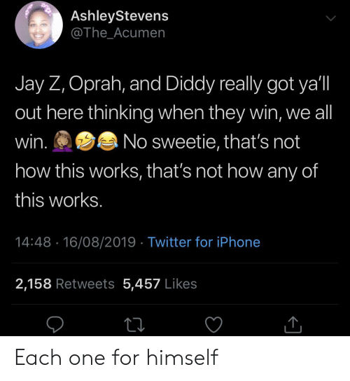 Diddy: AshleyStevens  @The_Acumen  Jay Z, Oprah, and Diddy really got ya'l  out here thinking when they win, we all  win.  No sweetie, that's not  how this works, that's not how any of  this works.  14:48 16/08/2019 Twitter for iPhone  2,158 Retweets 5,457 Likes Each one for himself