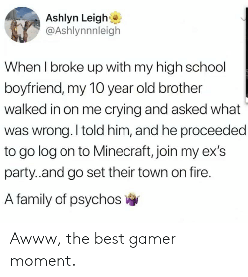 I Told Him: Ashlyn Leigh  @Ashlynnnleigh  When I broke up with my high school  boyfriend, my 10 year old brother  walked in on me crying and asked what  was wrong. I told him, and he proceeded  to go log on to Minecraft, join my ex's  party..and go set their town on fire.  A family of psychos Awww, the best gamer moment.
