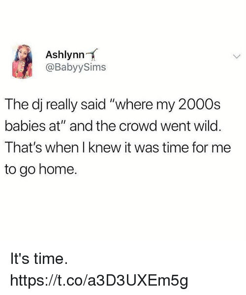 "Funny, Home, and Time: Ashlynn  @BabyySims  The dj really said ""where my 2000s  babies at"" and the crowd went wild  That's when I knew it was time for me  to go home. It's time. https://t.co/a3D3UXEm5g"