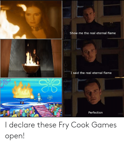 I Declare: AShow me the real eternal flame  I said the real eternal flame  Perfection I declare these Fry Cook Games open!