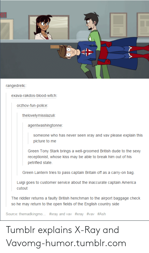 Green Lantern: ASHS  rangedrelic:  exava-rakdos-blood-witch:  orzhov-fun-police:  thelovelymisslazuli:  agentwashingtonne:  someone who has never seen xray and vav please explain this  picture to me  Green Tony Stark brings a well-groomed British dude to the sexy  receptionist, whose kiss may be able to break him out of his  petrified state.  Green Lantern tries to pass captain Britain off as a carry-on bag.  Luigi goes to customer service about the inaccurate captain America  cutout  The riddler returns a faulty British henchman to the airport baggage check  so he may return to the open fields of the English country side  Source: themadkingmo.. #xray and vav Tumblr explains X-Ray and Vavomg-humor.tumblr.com
