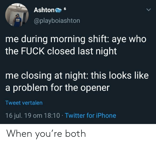 Opener: Ashton  6  @playboiashton  me during morning shift: aye who  the FUCK closed last night  me closing at night: this looks like  a problem for the opener  Tweet vertalen  16 jul. 19 om 18:10 Twitter for iPhone When you're both