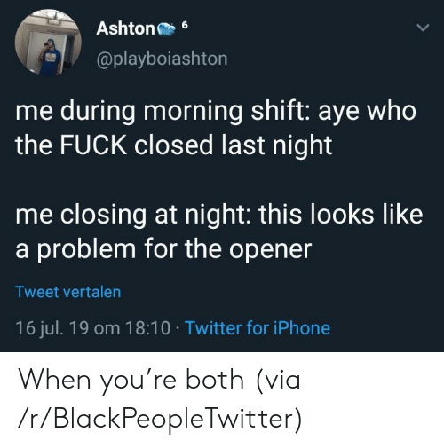 Opener: Ashton  6  @playboiashton  me during morning shift: aye who  the FUCK closed last night  me closing at night: this looks like  a problem for the opener  Tweet vertalen  16 jul. 19 om 18:10 Twitter for iPhone When you're both (via /r/BlackPeopleTwitter)