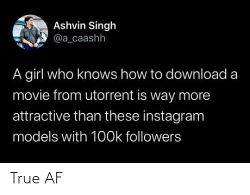 download: Ashvin Singh  @a_caashh  A girl who knows how to download a  movie from utorrent is way more  attractive than these instagram  models with 1O0k followers True AF
