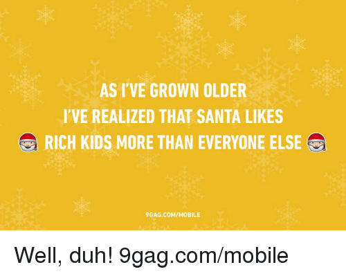 Rich Kid: ASI VE GROWN OLDER  I'VE REALIZED THAT SANTA LIKES  RICH KIDS MORE THAN EVERYONE ELSE  GAG COM/MOBILE Well, duh! 9gag.com/mobile