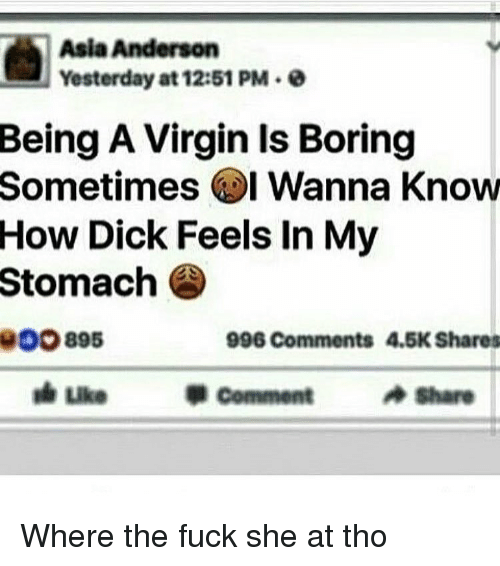 Memes, Virgin, and Wanna Know: Asia Anderson  Yesterday at 12:51 PM 0  Being A Virgin Is Boring  Sometimes I Wanna Know  How Dick Feels In My  Stomach  OOO 895  996 Comments 4.5K Shares  Comment  Share Where the fuck she at tho