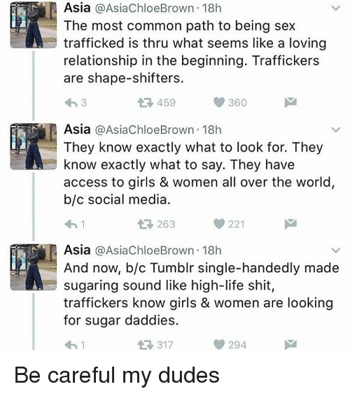 Memes, 🤖, and Commons: Asia  @AsiaChloe Brown 18h  The most common path to being sex  trafficked is thru what seems like a loving  relationship in the beginning. Traffickers  are shape-shifters.  360  459  Asia  @AsiaChloeBrown 18h  They know exactly what to look for. They  know exactly what to say. They have  access to girls & women all over the world,  b/c social media  221  263  R Asia  @AsiaChloe Brown 18h  And now, b/c Tumblr single-handedly made  sugaring sound like high-life shit,  traffickers know girls & women are looking  for sugar daddies.  294  317 Be careful my dudes
