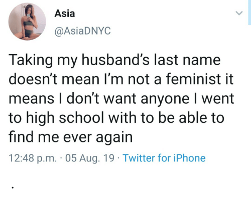 husbands: Asia  @AsiaDNYC  Taking my husband's last name  doesn't mean I'm not a feminist it  means I don't want anyone I went  to high school with to be able to  find me ever again  12:48 p.m. 05 Aug. 19 Twitter for iPhone .