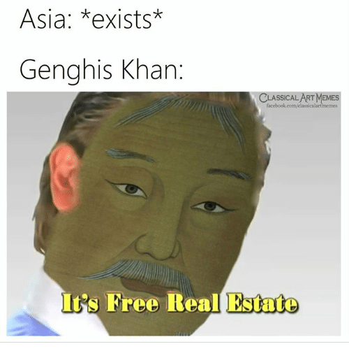 Free Real Estate: Asia: *exists*  Genghis Khan  CLASSICALART MEMES  facebook.com/classicalartmemes  It's Free Real Estate