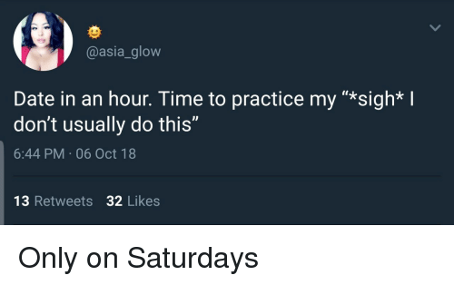 """saturdays: @asia_glow  Date in an hour. Time to practice my """"*sigh* I  don't usually do this""""  6:44 PM 06 Oct 18  13 Retweets 32 Likes Only on Saturdays"""