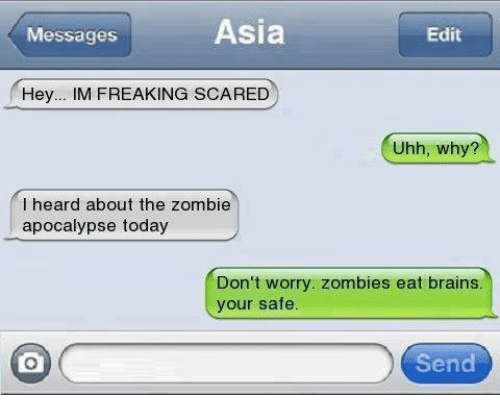 The Zombie Apocalypse: Asia  Messages  Edit  Hey  M FREAKING SCARED  Uhh, why?  I heard about the zombie  apocalypse today  Don't worry. zombies eat brains  your safe.  Send