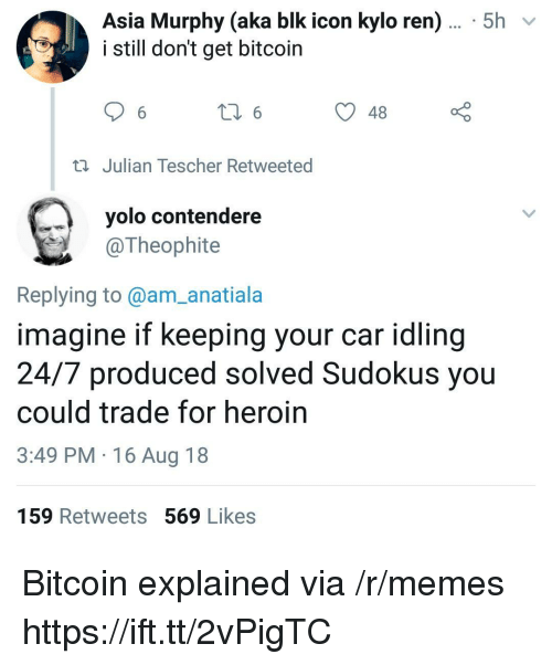 YOLO: Asia Murphy (aka blk icon kylo ren)... 5h  i still don't get bitcoin  48  Julian Tescher Retweeted  yolo contendere  @Theophite  Replying to@am_anatiala  imagine if keeping your car idling  24/7 produced solved Sudokus you  could trade for heroin  3:49 PM 16 Aug 18  159 Retweets 569 Likes Bitcoin explained via /r/memes https://ift.tt/2vPigTC