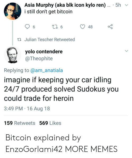 YOLO: Asia Murphy (aka blk icon kylo ren)... 5h  i still don't get bitcoin  48  Julian Tescher Retweeted  yolo contendere  @Theophite  Replying to@am_anatiala  imagine if keeping your car idling  24/7 produced solved Sudokus you  could trade for heroin  3:49 PM 16 Aug 18  159 Retweets 569 Likes Bitcoin explained by EnzoGorlami42 MORE MEMES