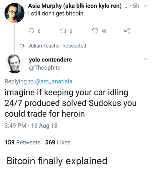 YOLO: Asia Murphy (aka blk icon kylo ren)... 5h v  i still don't get bitcoin  48  ti Julian Tescher Retweeted  yolo contendere  @Theophite  Replying to @am_anatiala  imagine if keeping your car idling  24/7 produced solved Sudokus you  could trade for heroin  3:49 PM 16 Aug 18  159 Retweets 569 Likes Bitcoin finally explained