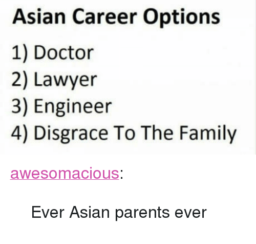"Asian, Doctor, and Family: Asian Career Options  1) Doctor  2) Lawyer  3) Engineer  4) Disgrace To The Family <p><a href=""http://awesomacious.tumblr.com/post/171363385373/ever-asian-parents-ever"" class=""tumblr_blog"">awesomacious</a>:</p>  <blockquote><p>Ever Asian parents ever</p></blockquote>"