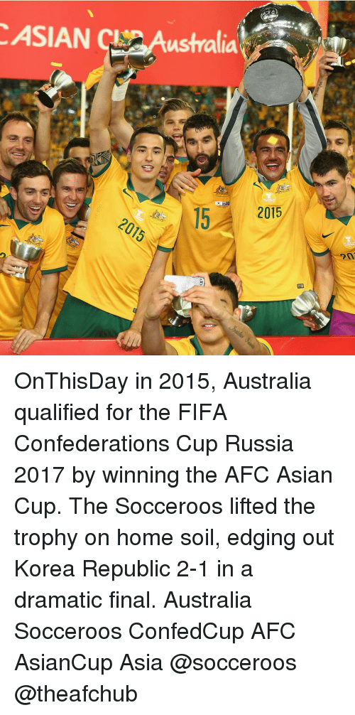 Asian, Memes, and Australia: ASIAN CL ustralia  2015 OnThisDay in 2015, Australia qualified for the FIFA Confederations Cup Russia 2017 by winning the AFC Asian Cup. The Socceroos lifted the trophy on home soil, edging out Korea Republic 2-1 in a dramatic final. Australia Socceroos ConfedCup AFC AsianCup Asia @socceroos @theafchub