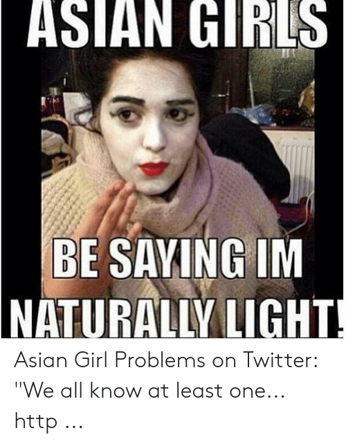 "Asian Girl Meme: ASIAN GIRLS  BE SAVING IM  NATURALLY LIGHT Asian Girl Problems on Twitter: ""We all know at least one... http ..."