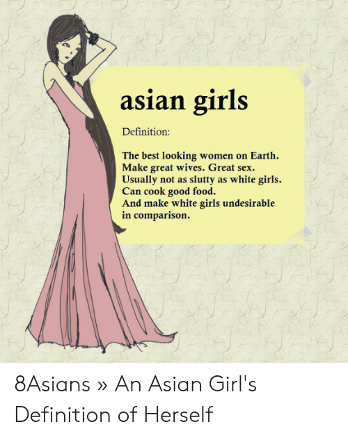 Asian Girl Meme: asian girls  Definition:  The best looking women on Earth  Make great wives. Great sex.  Usually not as slutty as white girls.  Can cook good food.  And make white girls undesirable  in comparison. 8Asians » An Asian Girl's Definition of Herself