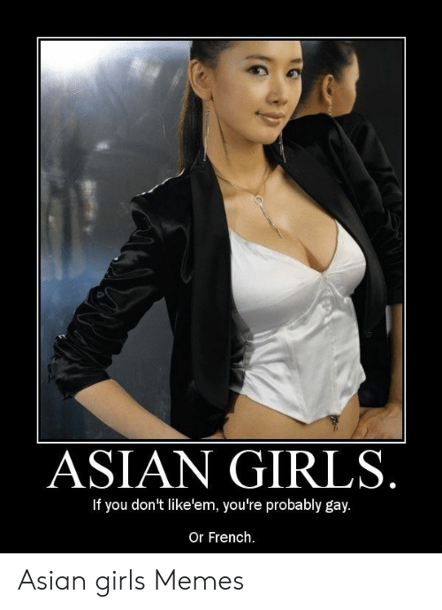 Asian Girl Meme: ASIAN GIRLS  If you don't like'em, you're probably gay.  Or French. Asian girls Memes