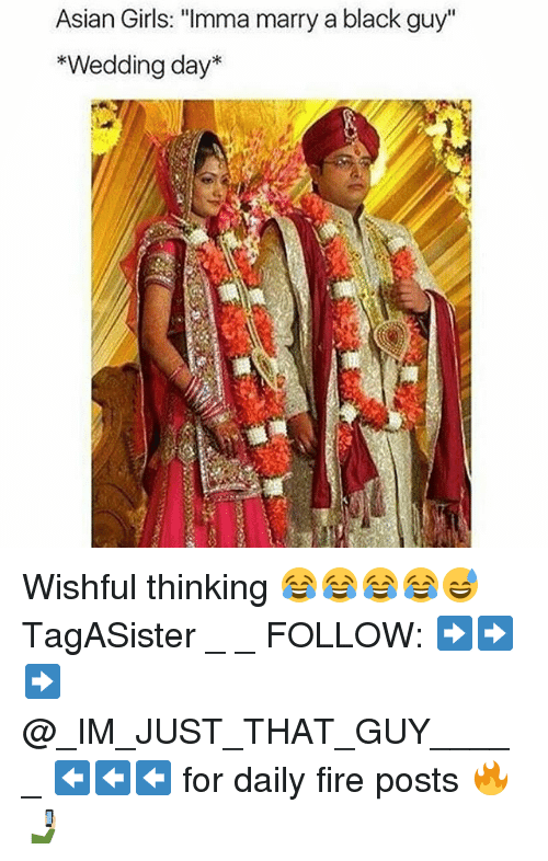"""Asian Girls: Asian Girls: """"Imma marry a black guy""""  *Wedding day* Wishful thinking 😂😂😂😂😅 TagASister _ _ FOLLOW: ➡➡➡@_IM_JUST_THAT_GUY_____ ⬅⬅⬅ for daily fire posts 🔥🤳🏼"""