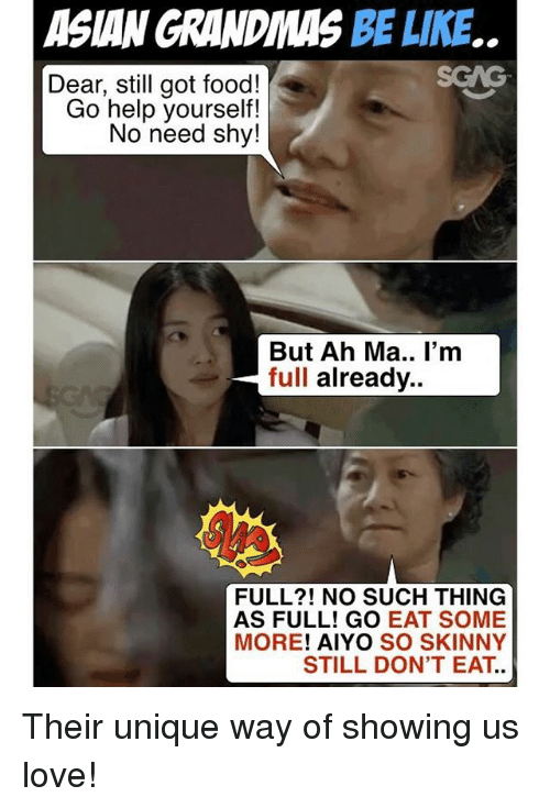 Asian, Be Like, and Food: ASIAN GRANDIMAS BE LIKE..  SCAG  Dear, still got food!  Go help yourself!  No need shy!  But Ah Ma.. I'm  full already..  FULL?! NO SUCH THING  AS FULL! GO EAT SOME  MORE! AIYO SO SKINNY  STILL DON'T EAT. Their unique way of showing us love!
