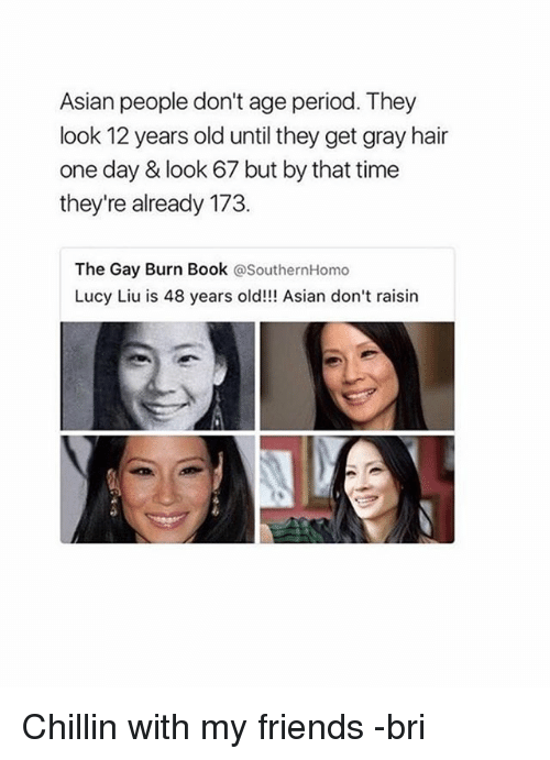 Asian People: Asian people don't age period. They  look 12 years old until they get gray hair  one day & look 67 but by that time  they're already 173  The Gay Burn Book @SouthernHomo  Lucy Liu is 48 years old!!! Asian don't raisin Chillin with my friends -bri