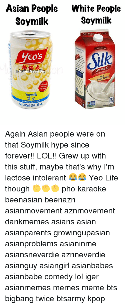 Memes, 🤖, and Gmo: Asian People  White People  Soymilk  Soymilk  50 MORE CIUM  LACTOSE  ORIGINAL  Yeo's  SOMMILK  Asians NeverDie  New  Great Taste  Soy milk  90  Authentic Asian  Drin  GMO Again Asian people were on that Soymilk hype since forever!! LOL!! Grew up with this stuff, maybe that's why I'm lactose intolerant 😂😂 Yeo Life though ✊️✊️✊️ pho karaoke beenasian beenazn asianmovement aznmovement dankmemes asians asian asianparents growingupasian asianproblems asianinme asiansneverdie aznneverdie asianguy asiangirl asianbabes asianbabe comedy lol iger asianmemes memes meme bts bigbang twice btsarmy kpop