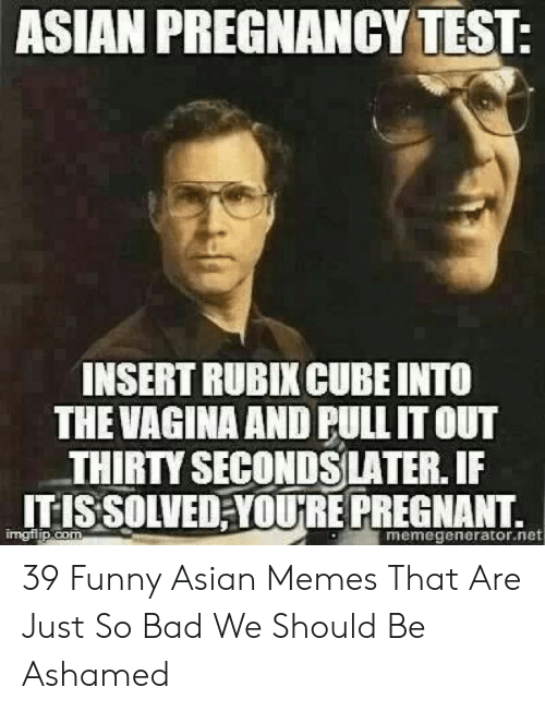 Funny Asian Memes: ASIAN PREGNANCY TEST:  INSERT RUBIX CUBE INTO  THE VAGINA AND PULL IT OUT  THIRTY SECONDSLATER.IF  ITIS SOLVEREPREGNANT,  mgflip.com  memegenerator.net 39 Funny Asian Memes That Are Just So Bad We Should Be Ashamed