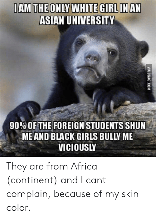 Asian: ASIAN UNIVERSITY  90% OF THE FOREIGN STUDENTS SHUN  MEAND BLACK GIRLS BULLY ME  VICIOUSLY They are from Africa (continent) and I cant complain, because of my skin color.
