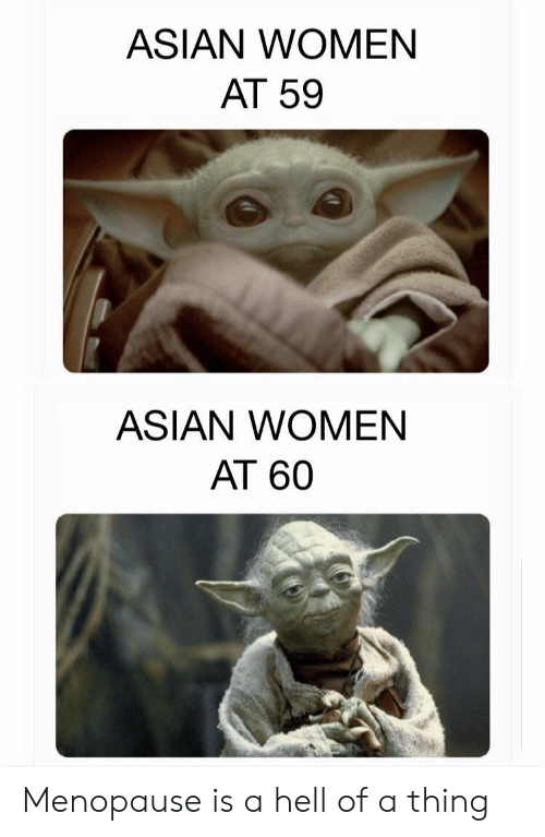 Asian: ASIAN WOMEN  AT 59  ASIAN WOMEN  AT 60 Menopause is a hell of a thing