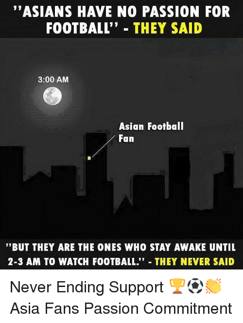 "Never Ending: ""ASIANS HAVE NO PASSION FOR  FOOTBALL"" THEY SAID  3:00 AM  Asian Footbal  Fan  '""BUT THEY ARE THE ONES WHO STAY AWAKE UNTIL  2-3 AM TO WATCH FOOTBALL."" THEY NEVER SAID Never Ending Support 🏆⚽️👏 Asia Fans Passion Commitment"