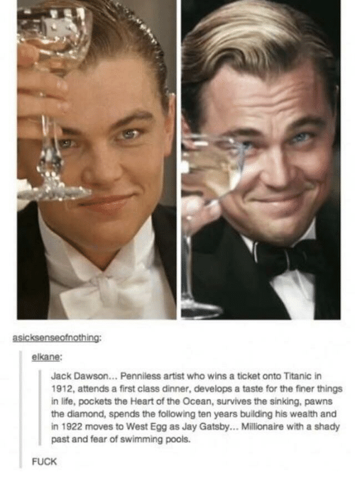 dawson: asicksenseofnothing:  elkane:  Jack Dawson... Penniless artist who wins a ticket onto Titanic in  1912, attends a first class dinner, develops a taste for the finer things  in life, pockets the Heart of the Ocean, survives the sinking, pawns  the diamond, spends the following ten years building his wealth and  in 1922 moves to West Egg as Jay Gatsby.. Millionaire with a shady  past and fear of swimming pools.  FUCK