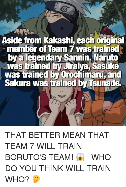 jiraiya: Aside from Kakashi, each oiginal  member of Team 7 wastrained  bya legendary Sannin. Naruto  was trained by Jiraiya, Sasuke  was trained by Orochimaru and  Sakura was trained by Tsunade THAT BETTER MEAN THAT TEAM 7 WILL TRAIN BORUTO'S TEAM! 😱 | WHO DO YOU THINK WILL TRAIN WHO? 🤔