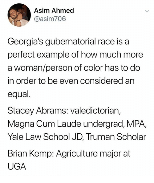 truman: Asim Ahmed  @asim706  Georgia's gubernatorial race is a  perfect example of how much more  a woman/person of color has to do  in order to be even considered an  equal.  Stacey Abrams: valedictorian,  Magna Cum Laude undergrad, MPA,  Yale Law School JD, Truman Scholar  Brian Kemp: Agriculture major at  UGA