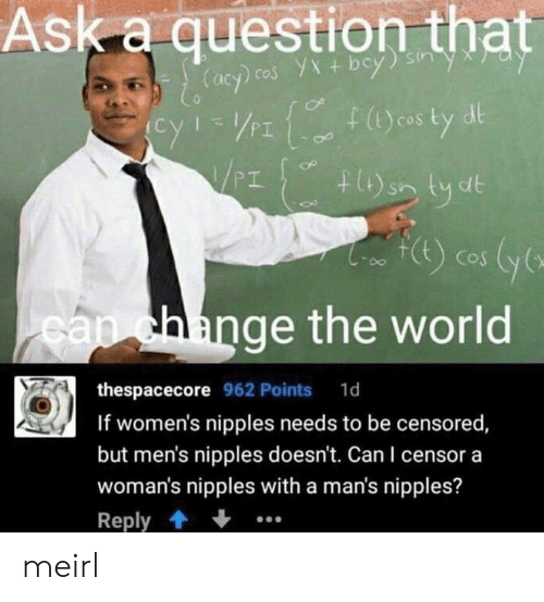 censored: Ask a question that  dl  cos  PI  hlange the world  thespacecore 962 Points 1d  If women's nipples needs to be censored  but men's nipples doesn't. Can I censor a  woman's nipples with a man's nipples?  Reply meirl