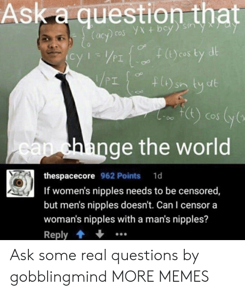 ange: Ask a question that  PI  PT  CoS  ange the world  са  thespacecore 962 Points 1d  If women's nipples needs to be censored  but men's nipples doesn't. Can I censor a  woman's nipples with a man's nipples?  Reply Ask some real questions by gobblingmind MORE MEMES