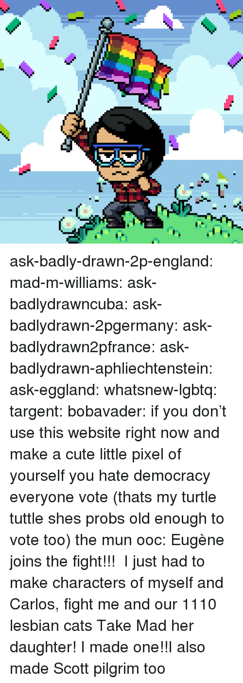 mun: ask-badly-drawn-2p-england:  mad-m-williams:  ask-badlydrawncuba:  ask-badlydrawn-2pgermany: ask-badlydrawn2pfrance:   ask-badlydrawn-aphliechtenstein:  ask-eggland:  whatsnew-lgbtq:   targent:   bobavader: if you don't use this website right now and make a cute little pixel of yourself you hate democracy everyone vote (thats my turtle tuttle shes probs old enough to vote too)      the mun  ooc: Eugène joins the fight!!!    I just had to make characters of myself and Carlos, fight me and our 1110 lesbian cats  Take Mad  her daughter!    I made one!!I also made Scott pilgrim too