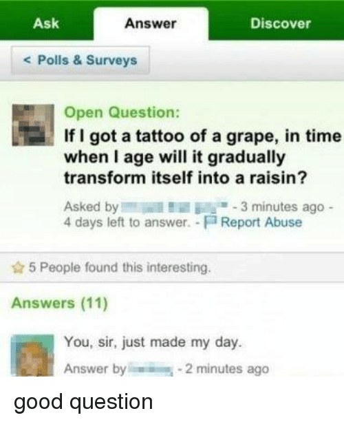 Memes, Tattoos, and Transformers: Ask  Discover  Answer  Polls & Surveys  Open Question:  If I got a tattoo of a grape, in time  when age will it gradually  transform itself into a raisin?  Asked by l B  3 minutes ago  4 days left to answer. Fa Report Abuse  5 People found this interesting.  Answers (11)  You, sir, just made my day. good question