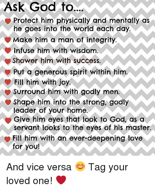Memes, 🤖, and Vice: Ask God to...  Protect him physically and mentally as  he goes into the world each day.  Make him a man of integrity.  infuse him with wisdom  Shower him with success  Put a generous spirit within him  Fill him with joy.  Surround him with godly men.  Shape him into the strong, godly  leader of your home  Give him eyes that look to God, as a  servant looks to the eyes of his master.  Fill him with an ever-deepening love  for you! And vice versa 😊 Tag your loved one! ❤️